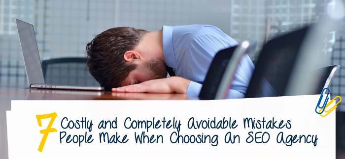 7 Completely Avoidable Mistakes When Choosing a SEO Company
