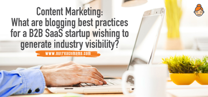 Content Marketing: What Are Blogging Best Practices for a B2B SaaS Startup Wishing to Generate Industry Visibility?